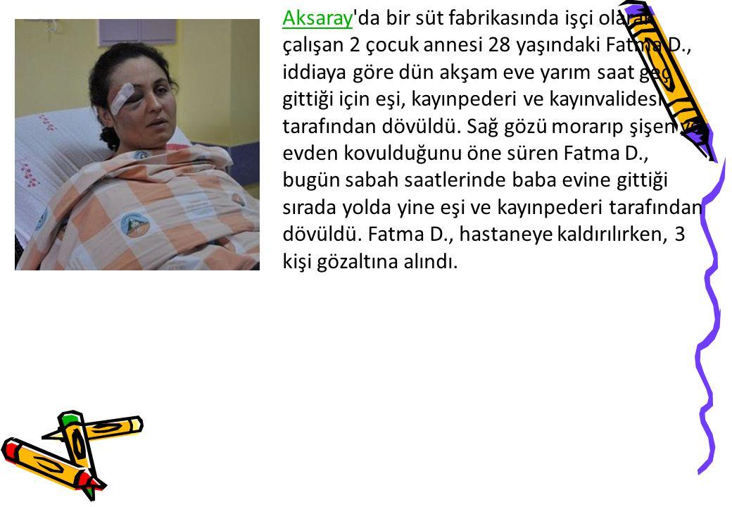 AksarayAksaray da bir süt fabrikasında işçi olarak çalışan 2 çocuk annesi 28 yaşındaki Fatma D., iddiaya göre dün akşam eve yarım saat geç gittiği için eşi, kayınpederi ve kayınvalidesi tarafından dövüldü.