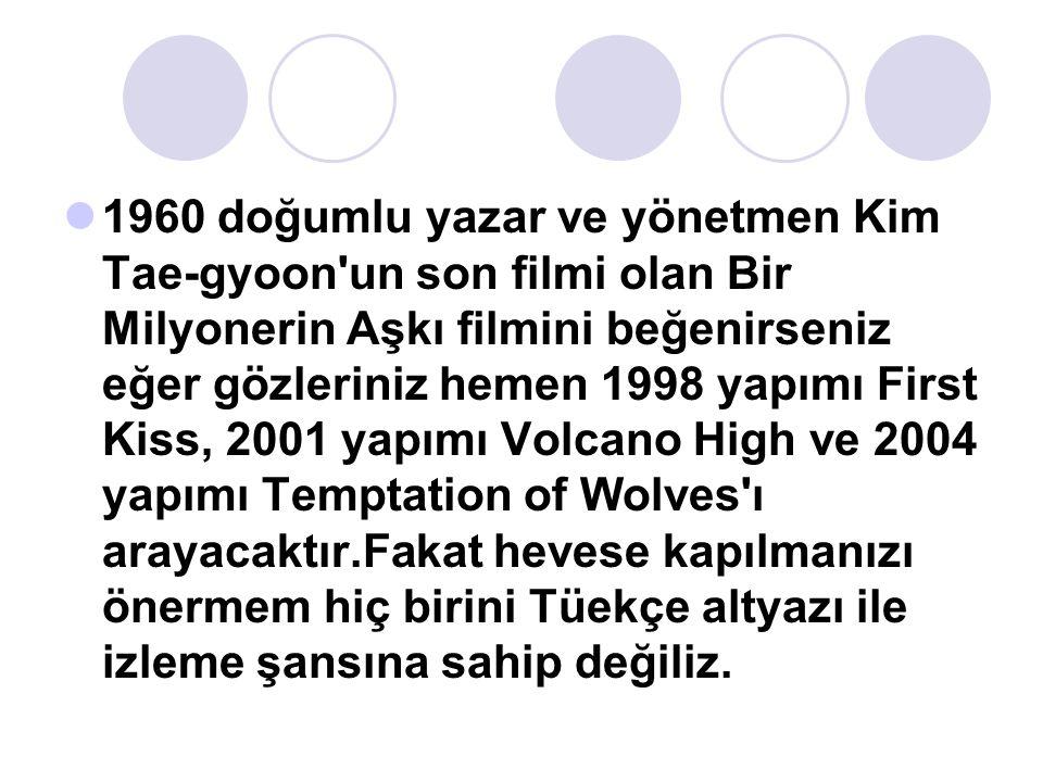 1960 doğumlu yazar ve yönetmen Kim Tae-gyoon un son filmi olan Bir Milyonerin Aşkı filmini beğenirseniz eğer gözleriniz hemen 1998 yapımı First Kiss, 2001 yapımı Volcano High ve 2004 yapımı Temptation of Wolves ı arayacaktır.Fakat hevese kapılmanızı önermem hiç birini Tüekçe altyazı ile izleme şansına sahip değiliz.