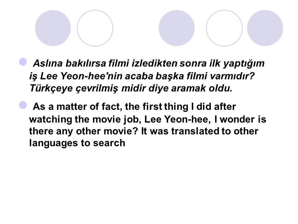Aslına bakılırsa filmi izledikten sonra ilk yaptığım iş Lee Yeon-hee nin acaba başka filmi varmıdır.