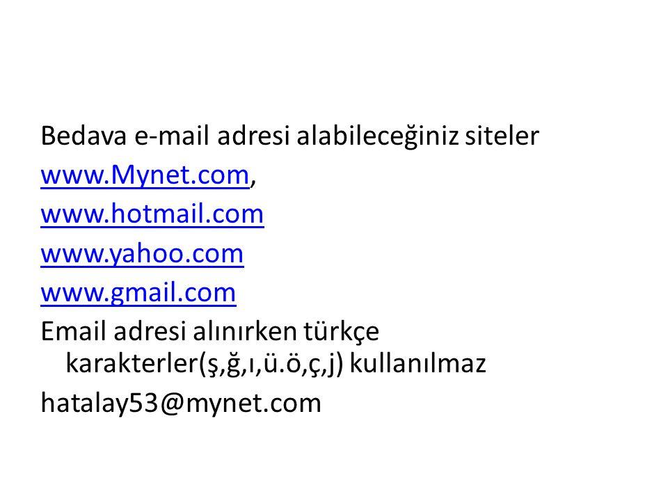Bedava e-mail adresi alabileceğiniz siteler www.Mynet.comwww.Mynet.com, www.hotmail.com www.yahoo.com www.gmail.com Email adresi alınırken türkçe karakterler(ş,ğ,ı,ü.ö,ç,j) kullanılmaz hatalay53@mynet.com