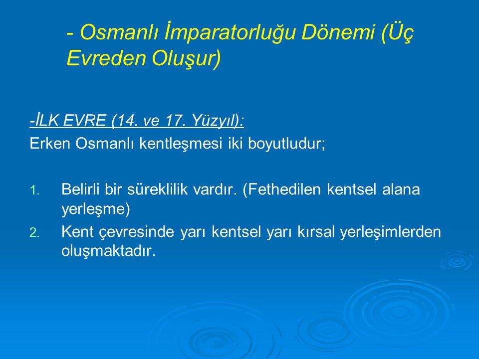 - Osmanlı İmparatorluğu Dönemi (Üç Evreden Oluşur) -İLK EVRE (14. ve 17. Yüzyıl): Erken Osmanlı kentleşmesi iki boyutludur; 1. 1. Belirli bir süreklil