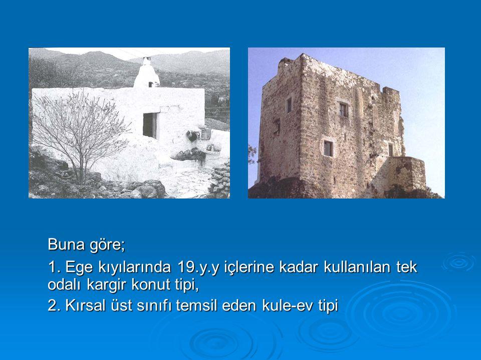 Buna göre; 1. Ege kıyılarında 19.y.y içlerine kadar kullanılan tek odalı kargir konut tipi, 2. Kırsal üst sınıfı temsil eden kule-ev tipi
