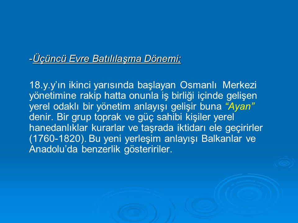 -Üçüncü Evre Batılılaşma Dönemi; 18.y.y'ın ikinci yarısında başlayan Osmanlı Merkezi yönetimine rakip hatta onunla iş birliği içinde gelişen yerel odaklı bir yönetim anlayışı gelişir buna Ayan denir.
