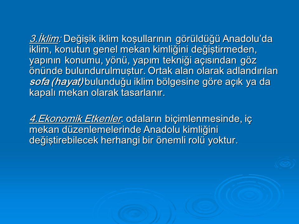 3.İklim: Değişik iklim koşullarının görüldüğü Anadolu'da iklim, konutun genel mekan kimliğini değiştirmeden, yapının konumu, yönü, yapım tekniği açısından göz önünde bulundurulmuştur.