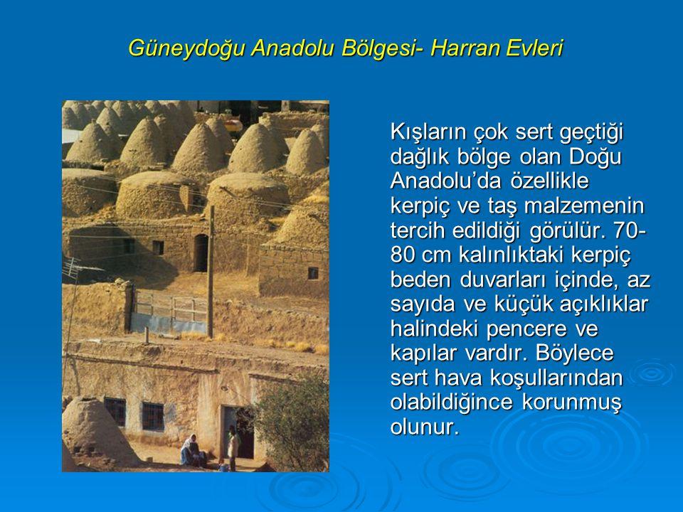 Güneydoğu Anadolu Bölgesi- Harran Evleri Kışların çok sert geçtiği dağlık bölge olan Doğu Anadolu'da özellikle kerpiç ve taş malzemenin tercih edildiği görülür.