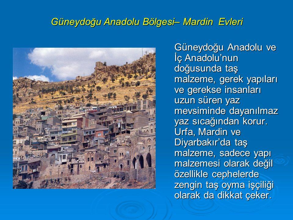 Güneydoğu Anadolu Bölgesi– Mardin Evleri Güneydoğu Anadolu ve İç Anadolu'nun doğusunda taş malzeme, gerek yapıları ve gerekse insanları uzun süren yaz