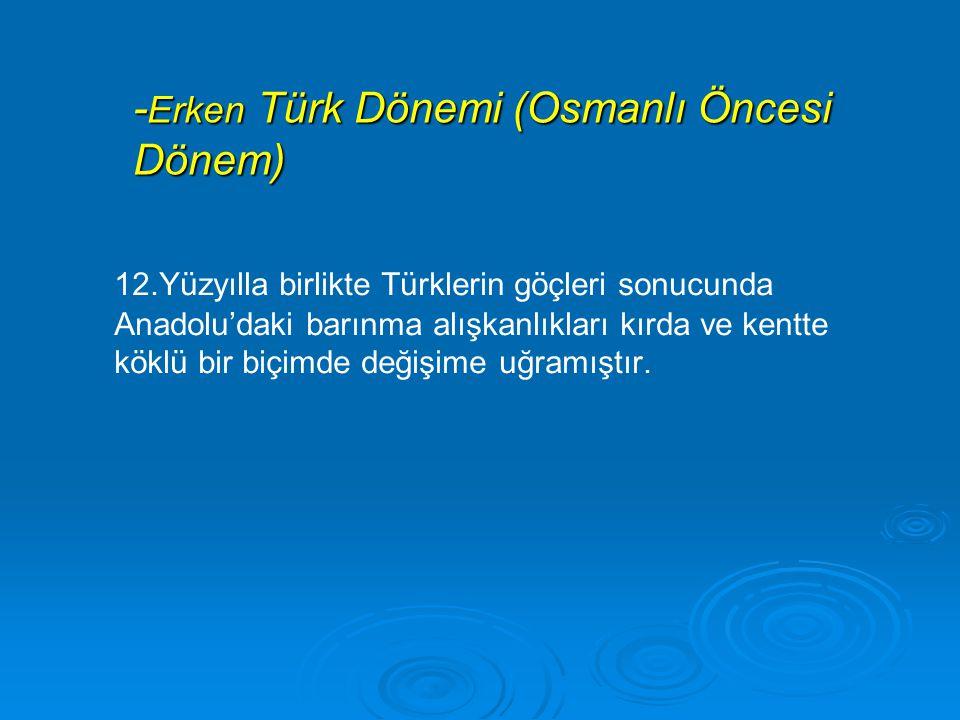 - Erken Türk Dönemi (Osmanlı Öncesi Dönem) 12.Yüzyılla birlikte Türklerin göçleri sonucunda Anadolu'daki barınma alışkanlıkları kırda ve kentte köklü bir biçimde değişime uğramıştır.