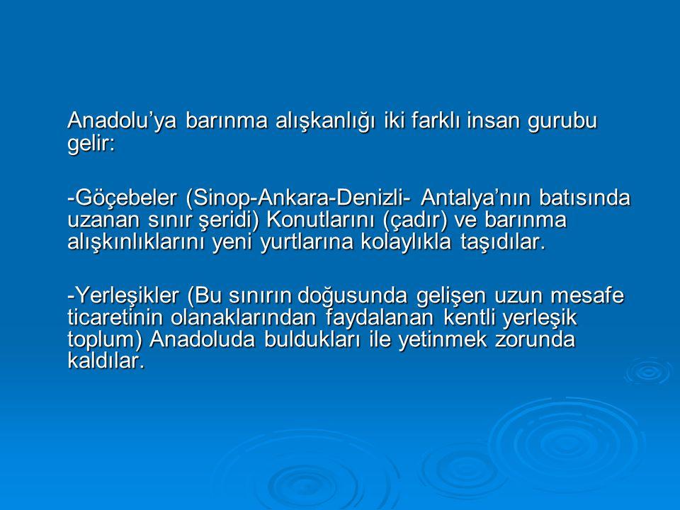 Anadolu'ya barınma alışkanlığı iki farklı insan gurubu gelir: -Göçebeler (Sinop-Ankara-Denizli- Antalya'nın batısında uzanan sınır şeridi) Konutlarını (çadır) ve barınma alışkınlıklarını yeni yurtlarına kolaylıkla taşıdılar.