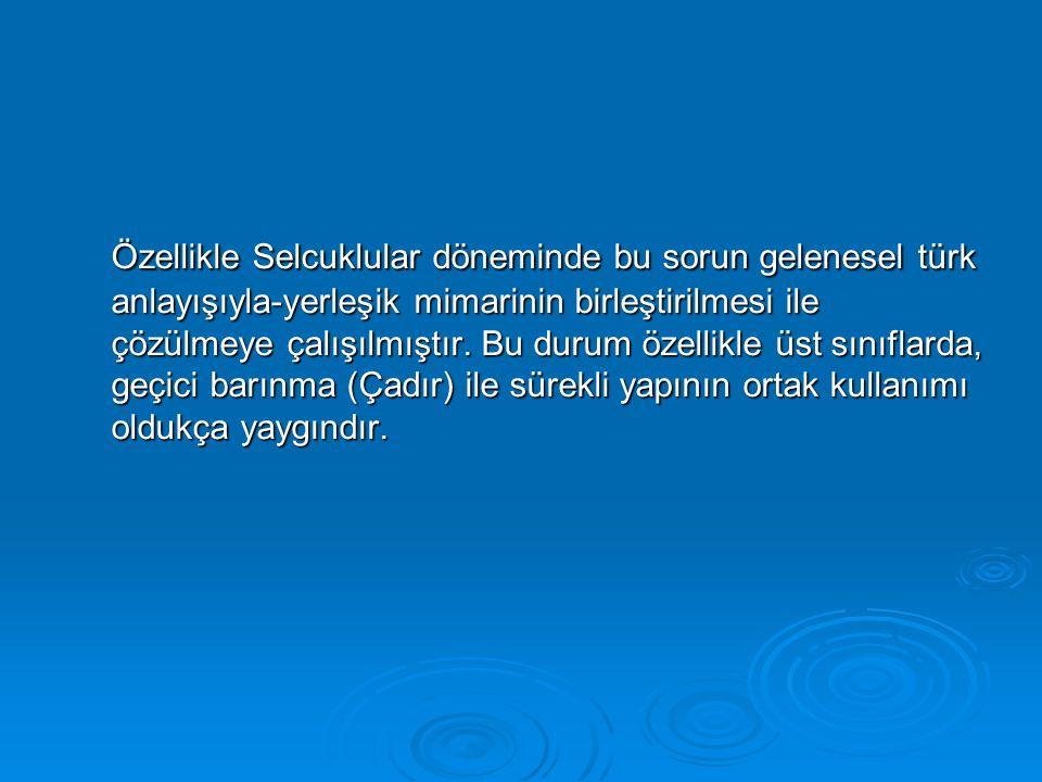 Özellikle Selcuklular döneminde bu sorun gelenesel türk anlayışıyla-yerleşik mimarinin birleştirilmesi ile çözülmeye çalışılmıştır. Bu durum özellikle