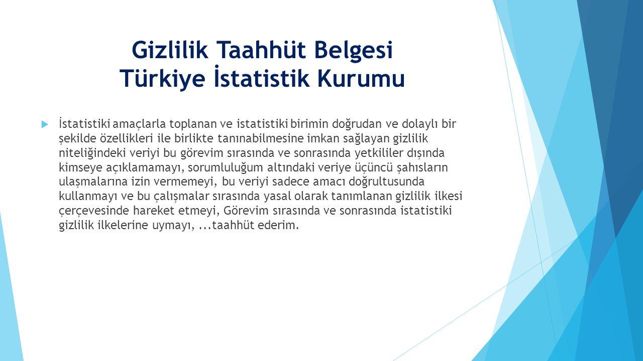 Gizlilik Taahhüt Belgesi Türkiye İstatistik Kurumu  İstatistiki amaçlarla toplanan ve istatistiki birimin doğrudan ve dolaylı bir şekilde özellikleri ile birlikte tanınabilmesine imkan sağlayan gizlilik niteliğindeki veriyi bu görevim sırasında ve sonrasında yetkililer dışında kimseye açıklamamayı, sorumluluğum altındaki veriye üçüncü şahısların ulaşmalarına izin vermemeyi, bu veriyi sadece amacı doğrultusunda kullanmayı ve bu çalışmalar sırasında yasal olarak tanımlanan gizlilik ilkesi çerçevesinde hareket etmeyi, Görevim sırasında ve sonrasında istatistiki gizlilik ilkelerine uymayı,...taahhüt ederim.