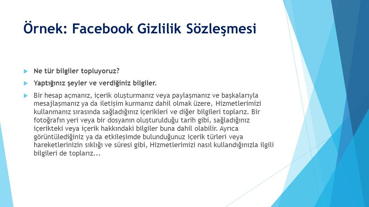 Örnek: Facebook Gizlilik Sözleşmesi  Ne tür bilgiler topluyoruz?  Yaptığınız şeyler ve verdiğiniz bilgiler.  Bir hesap açmanız, içerik oluşturmanız