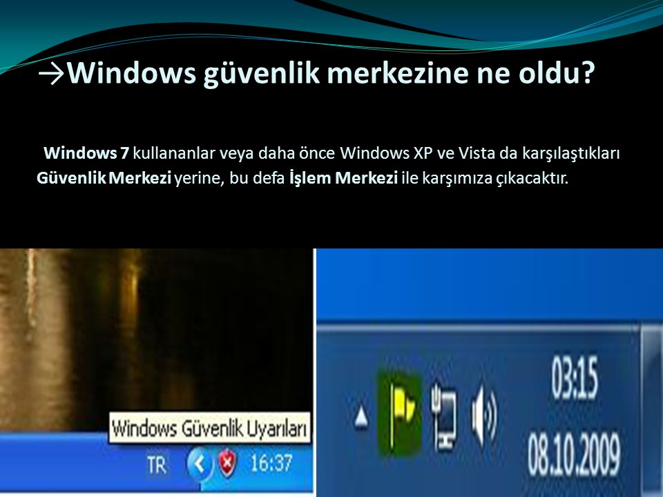 →Windows güvenlik merkezine ne oldu? Windows 7 kullananlar veya daha önce Windows XP ve Vista da karşılaştıkları Güvenlik Merkezi yerine, bu defa İşle