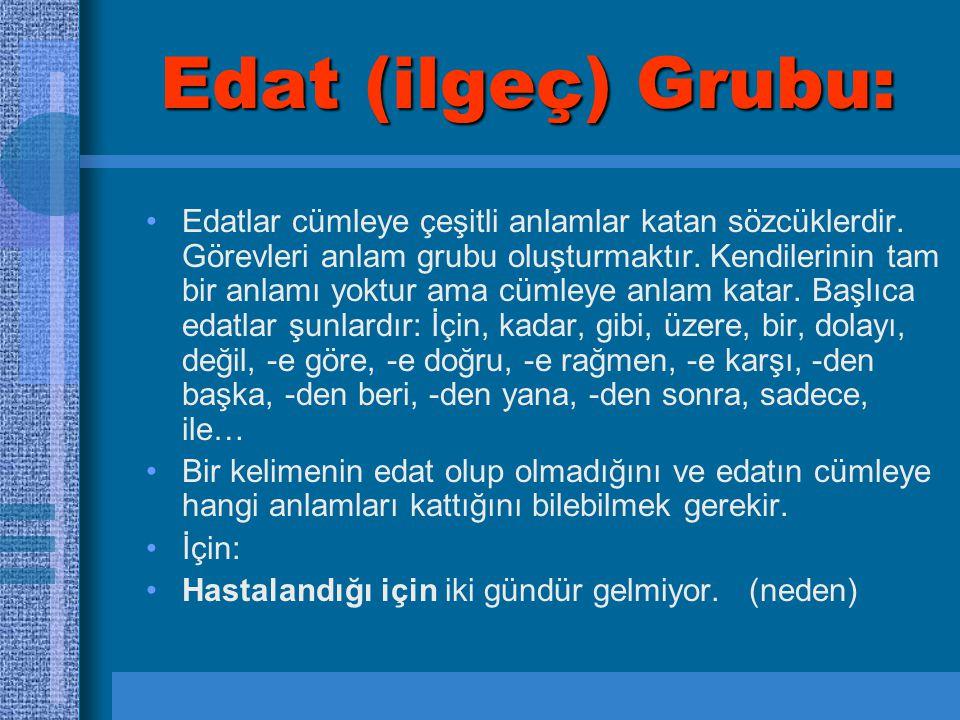 Edat (ilgeç) Grubu: Edatlar cümleye çeşitli anlamlar katan sözcüklerdir. Görevleri anlam grubu oluşturmaktır. Kendilerinin tam bir anlamı yoktur ama c