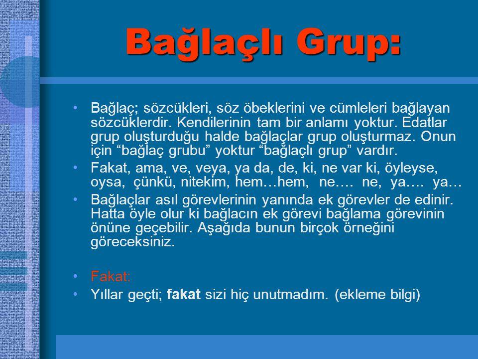 Bağlaçlı Grup: Bağlaç; sözcükleri, söz öbeklerini ve cümleleri bağlayan sözcüklerdir. Kendilerinin tam bir anlamı yoktur. Edatlar grup oluşturduğu hal