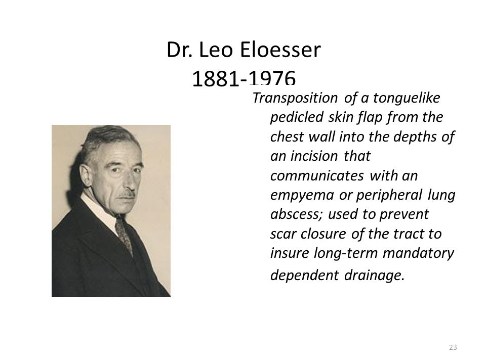 23 Dr. Leo Eloesser 1881-1976 Transposition of a tonguelike pedicled skin flap from the chest wall into the depths of an incision that communicates wi