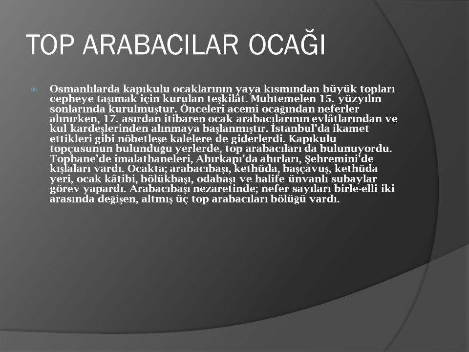TOP ARABACILAR OCAĞI  Osmanlılarda kapıkulu ocaklarının yaya kısmından büyük topları cepheye ta ş ımak için kurulan te ş kilât. Muhtemelen 15. yüzyıl