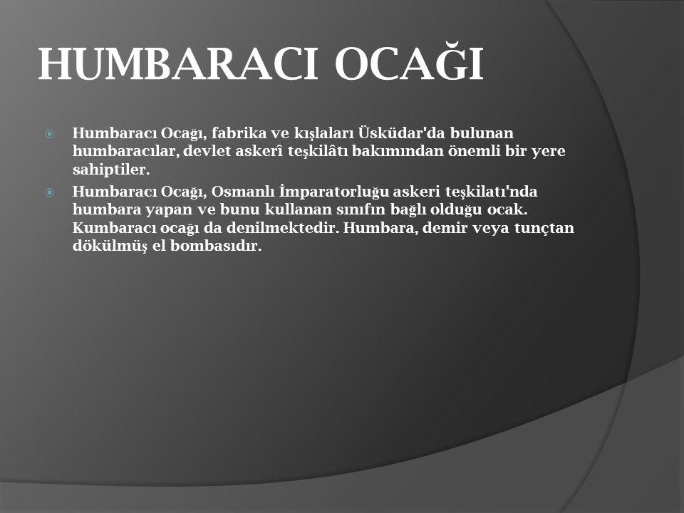 HUMBARACI OCA Ğ I  Humbaracı Oca ğ ı, fabrika ve kı ş laları Üsküdar'da bulunan humbaracılar, devlet askerî te ş kilâtı bakımından önemli bir yere sa