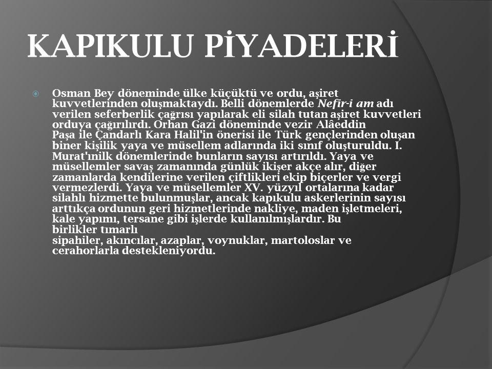 KAPIKULU P İ YADELER İ  Osman Bey döneminde ülke küçüktü ve ordu, a ş iret kuvvetlerinden olu ş maktaydı. Belli dönemlerde Nefir-i am adı verilen sef