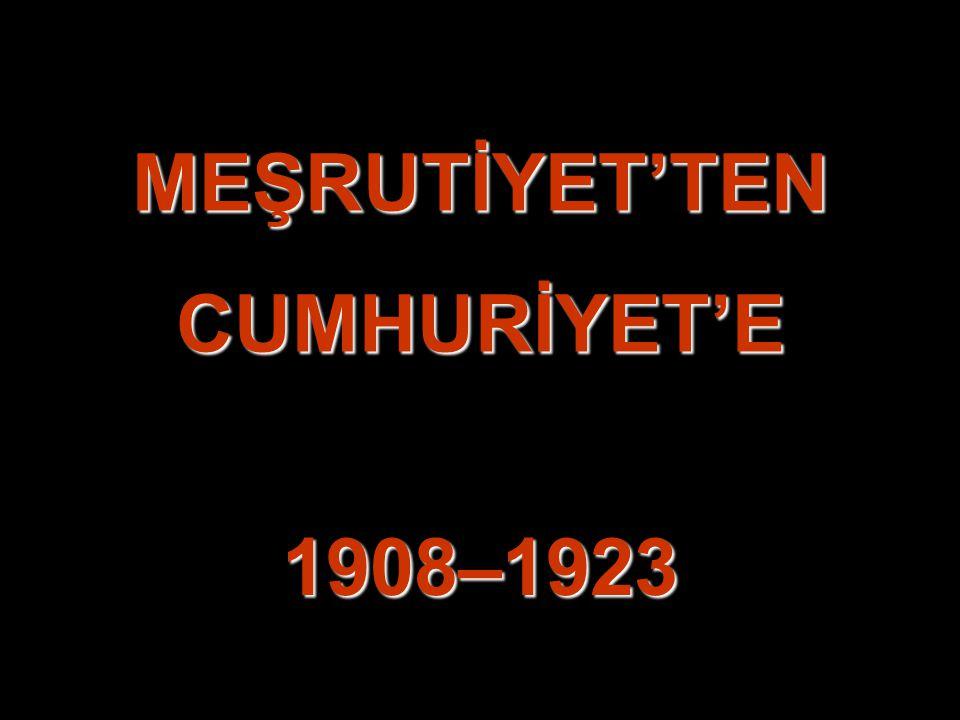MEŞRUTİYET'TEN CUMHURİYET'E 1908–1923
