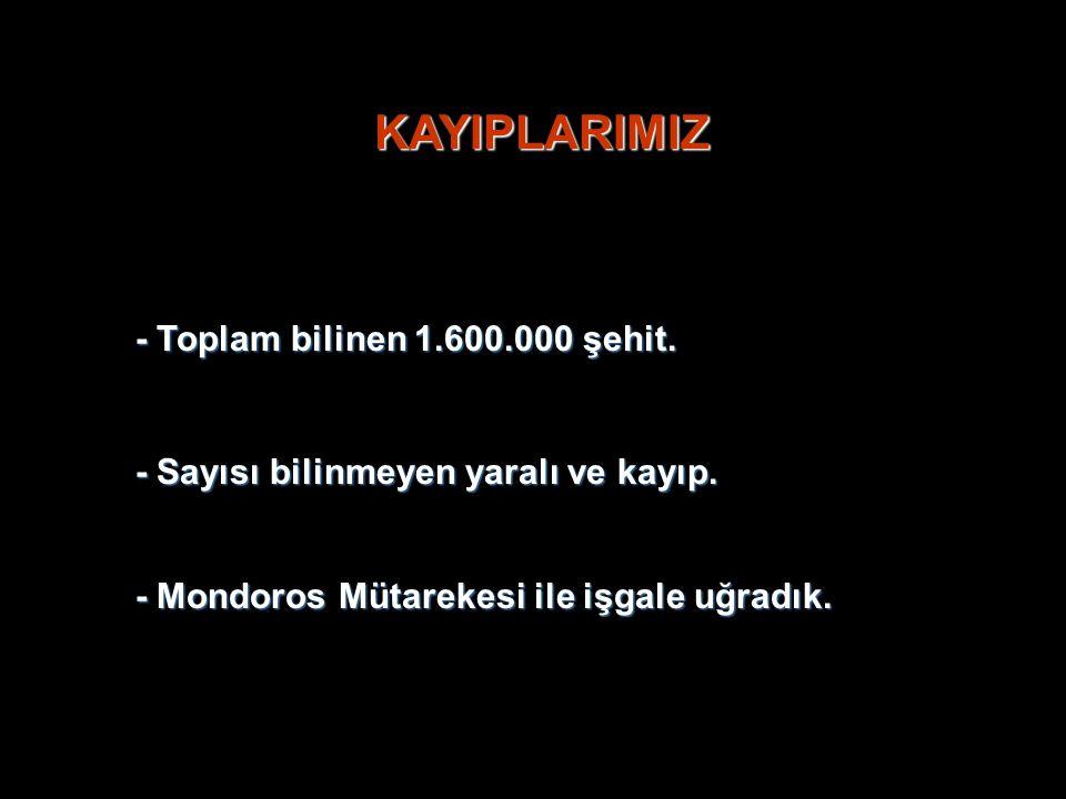 - Mondoros Mütarekesi ile işgale uğradık. KAYIPLARIMIZ - Toplam bilinen 1.600.000 şehit. - Sayısı bilinmeyen yaralı ve kayıp.