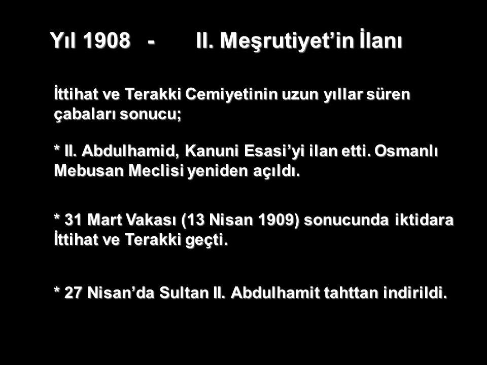 Yıl 1908-II. Meşrutiyet'in İlanı * II. Abdulhamid, Kanuni Esasi'yi ilan etti. Osmanlı Mebusan Meclisi yeniden açıldı. İttihat ve Terakki Cemiyetinin u