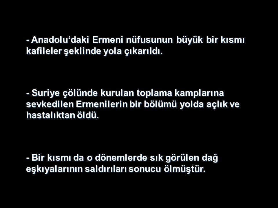 - Anadolu'daki Ermeni nüfusunun büyük bir kısmı kafileler şeklinde yola çıkarıldı.