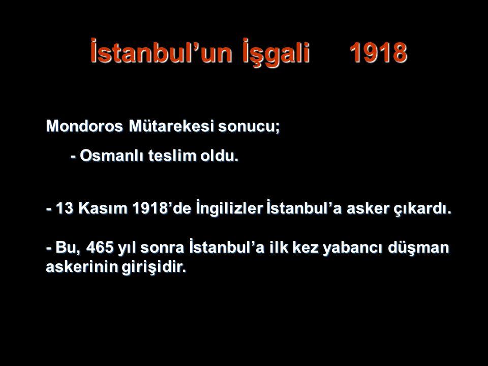 İstanbul'un İşgali 1918 Mondoros Mütarekesi sonucu; - Osmanlı teslim oldu. - 13 Kasım 1918'de İngilizler İstanbul'a asker çıkardı. - Bu, 465 yıl sonra