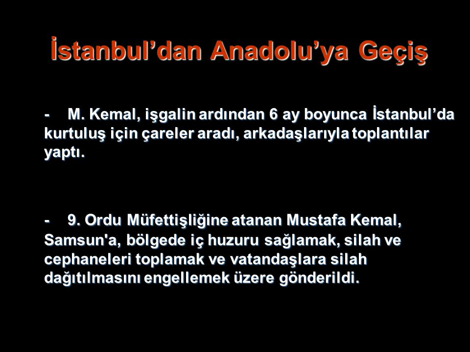 İstanbul'dan Anadolu'ya Geçiş -M. Kemal, işgalin ardından 6 ay boyunca İstanbul'da kurtuluş için çareler aradı, arkadaşlarıyla toplantılar yaptı. -9.