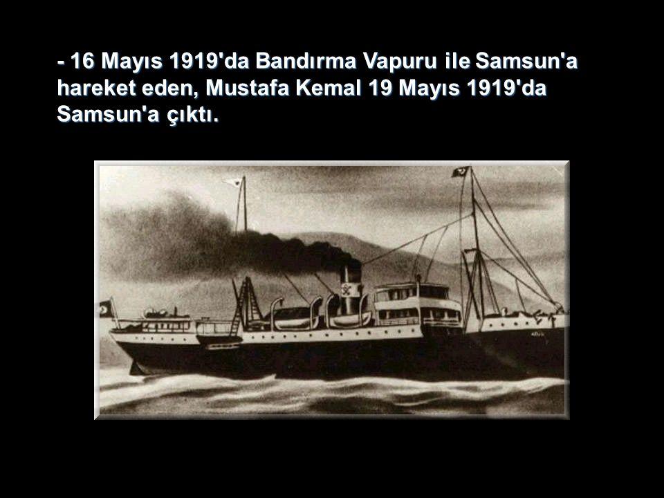 - 16 Mayıs 1919'da Bandırma Vapuru ile Samsun'a hareket eden, Mustafa Kemal 19 Mayıs 1919'da Samsun'a çıktı.