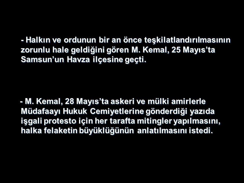- Halkın ve ordunun bir an önce teşkilatlandırılmasının zorunlu hale geldiğini gören M. Kemal, 25 Mayıs'ta Samsun'un Havza ilçesine geçti. - M. Kemal,