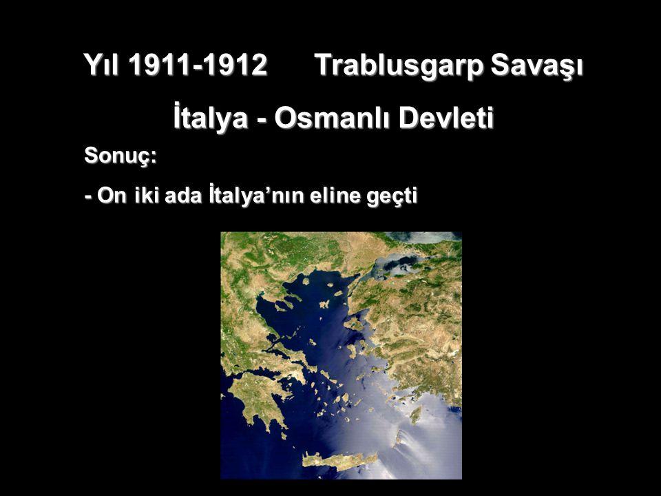 Yıl 1911-1912 Trablusgarp Savaşı İtalya - Osmanlı Devleti Sonuç: - On iki ada İtalya'nın eline geçti