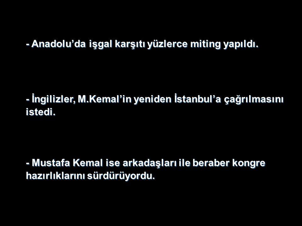 - İngilizler, M.Kemal'in yeniden İstanbul'a çağrılmasını istedi. - Anadolu'da işgal karşıtı yüzlerce miting yapıldı. - Mustafa Kemal ise arkadaşları i