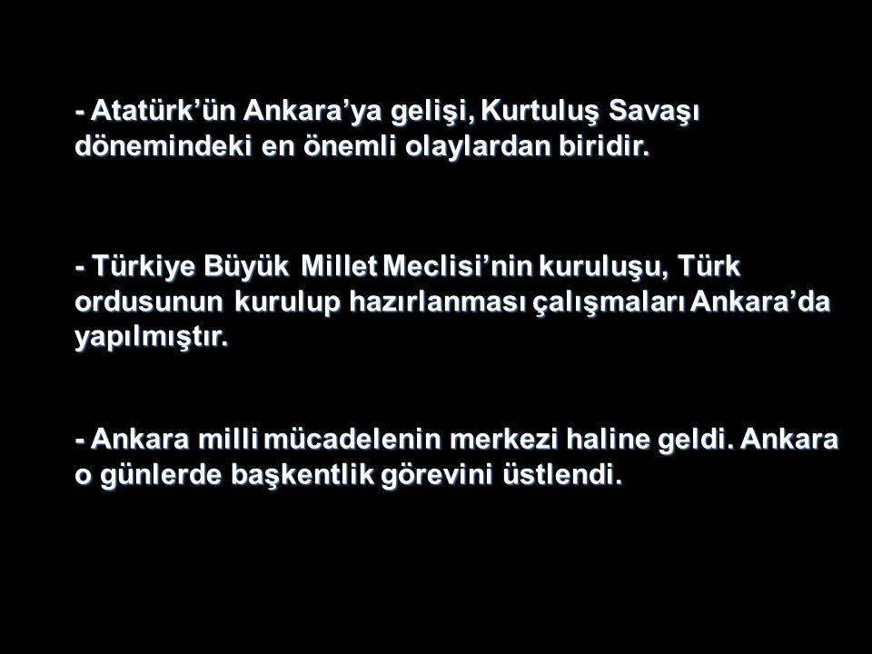 - Atatürk'ün Ankara'ya gelişi, Kurtuluş Savaşı dönemindeki en önemli olaylardan biridir. - Türkiye Büyük Millet Meclisi'nin kuruluşu, Türk ordusunun k