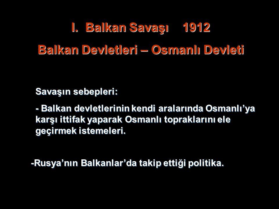 I.B alkan Savaşı 1912 Balkan Devletleri – Osmanlı Devleti Savaşın sebepleri: - Balkan devletlerinin kendi aralarında Osmanlı'ya karşı ittifak yaparak Osmanlı topraklarını ele geçirmek istemeleri.
