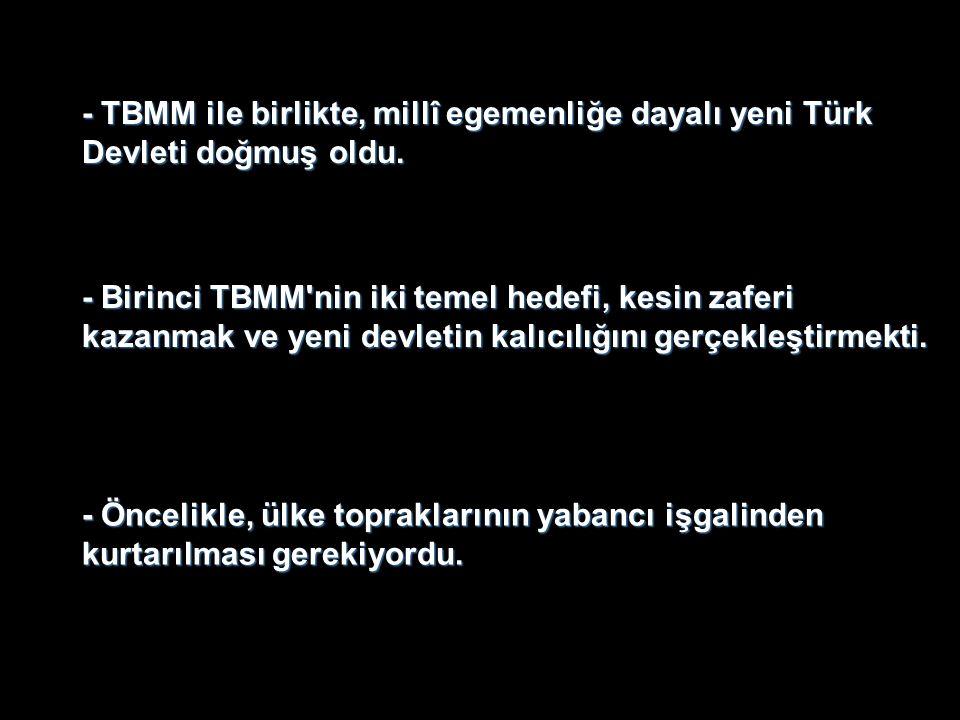 - TBMM ile birlikte, millî egemenliğe dayalı yeni Türk Devleti doğmuş oldu. - Birinci TBMM'nin iki temel hedefi, kesin zaferi kazanmak ve yeni devleti