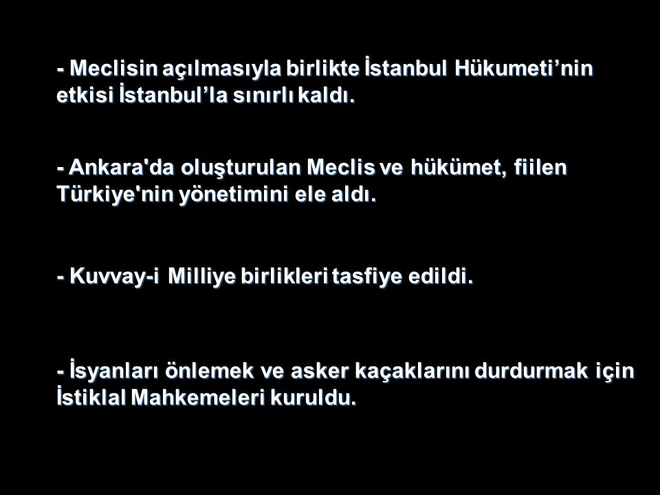 - Meclisin açılmasıyla birlikte İstanbul Hükumeti'nin etkisi İstanbul'la sınırlı kaldı. - Ankara'da oluşturulan Meclis ve hükümet, fiilen Türkiye'nin