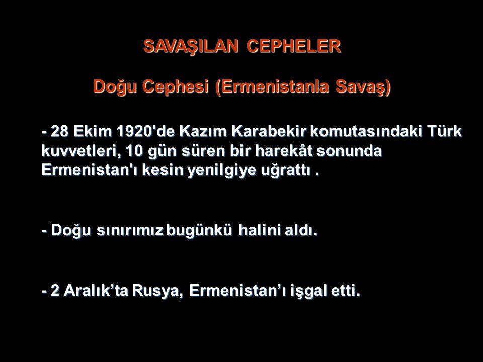 SAVAŞILAN CEPHELER Doğu Cephesi (Ermenistanla Savaş) - 28 Ekim 1920 de Kazım Karabekir komutasındaki Türk kuvvetleri, 10 gün süren bir harekât sonunda Ermenistan ı kesin yenilgiye uğrattı....