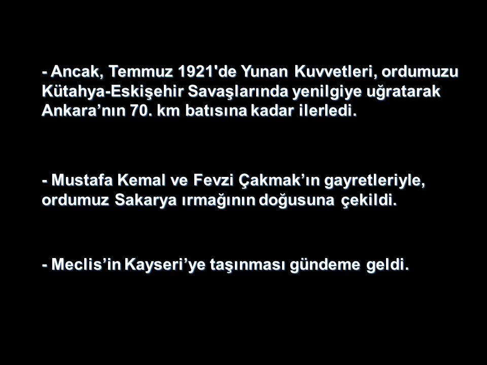 - Ancak, Temmuz 1921 de Yunan Kuvvetleri, ordumuzu Kütahya-Eskişehir Savaşlarında yenilgiye uğratarak Ankara'nın 70.