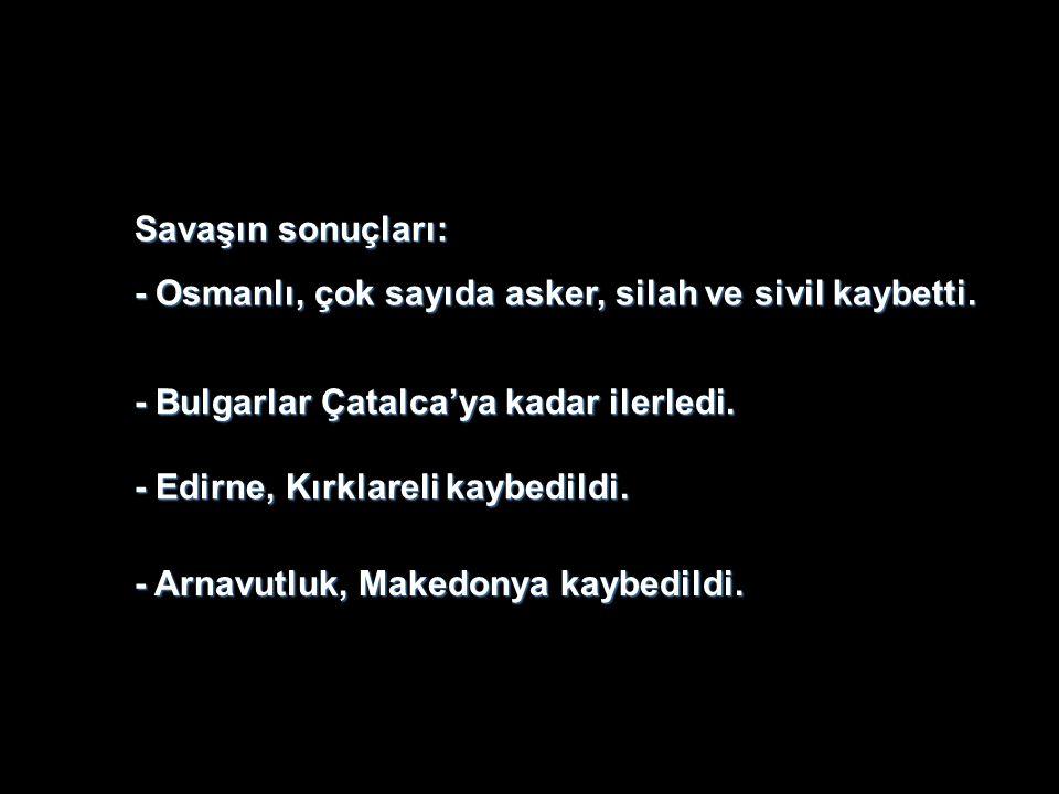 Savaşın sonuçları: - Osmanlı, çok sayıda asker, silah ve sivil kaybetti. - Arnavutluk, Makedonya kaybedildi. - Bulgarlar Çatalca'ya kadar ilerledi. -