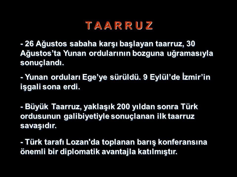 T A A R R U Z - 26 Ağustos sabaha karşı başlayan taarruz, 30 Ağustos'ta Yunan ordularının bozguna uğramasıyla sonuçlandı. - Yunan orduları Ege'ye sürü