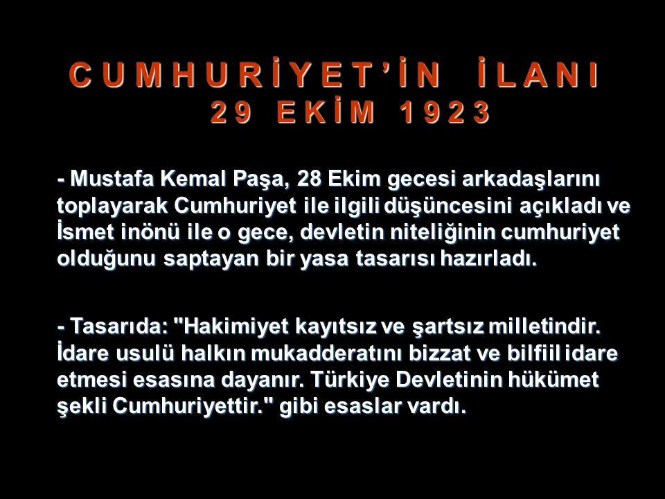 C U M H U R İ Y E T ' İ N İ L A N I 2 9 E K İ M 1 9 2 3 - Mustafa Kemal Paşa, 28 Ekim gecesi arkadaşlarını toplayarak Cumhuriyet ile ilgili düşüncesini açıkladı ve İsmet inönü ile o gece, devletin niteliğinin cumhuriyet olduğunu saptayan bir yasa tasarısı hazırladı.