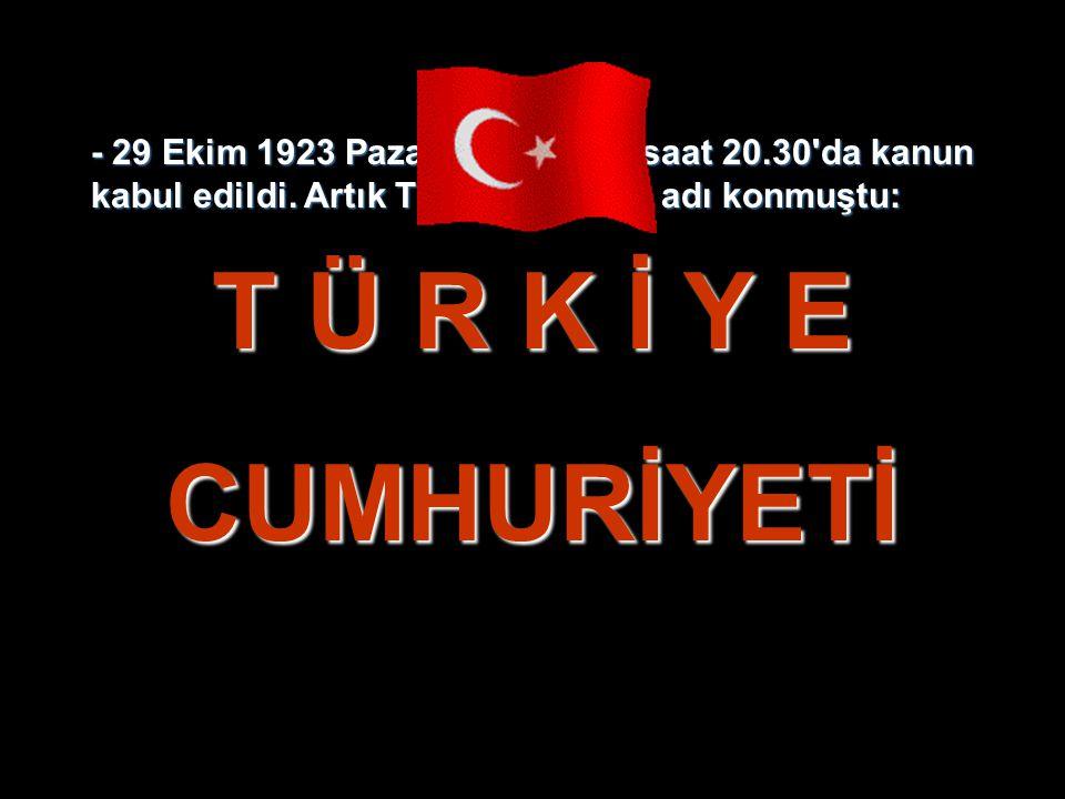 - 29 Ekim 1923 Pazartesi akşamı saat 20.30'da kanun kabul edildi. Artık Türk Devletinin adı konmuştu: T Ü R K İ Y E CUMHURİYETİ