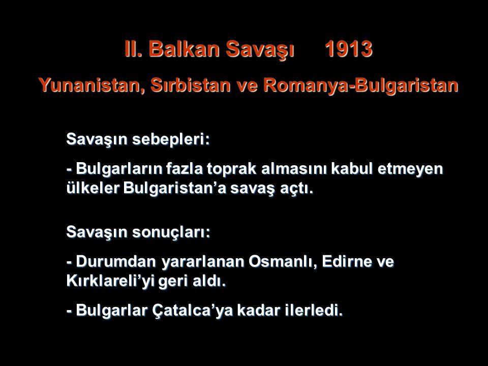 II. Balkan Savaşı 1913 Yunanistan, Sırbistan ve Romanya-Bulgaristan Savaşın sebepleri: - Bulgarların fazla toprak almasını kabul etmeyen ülkeler Bulga
