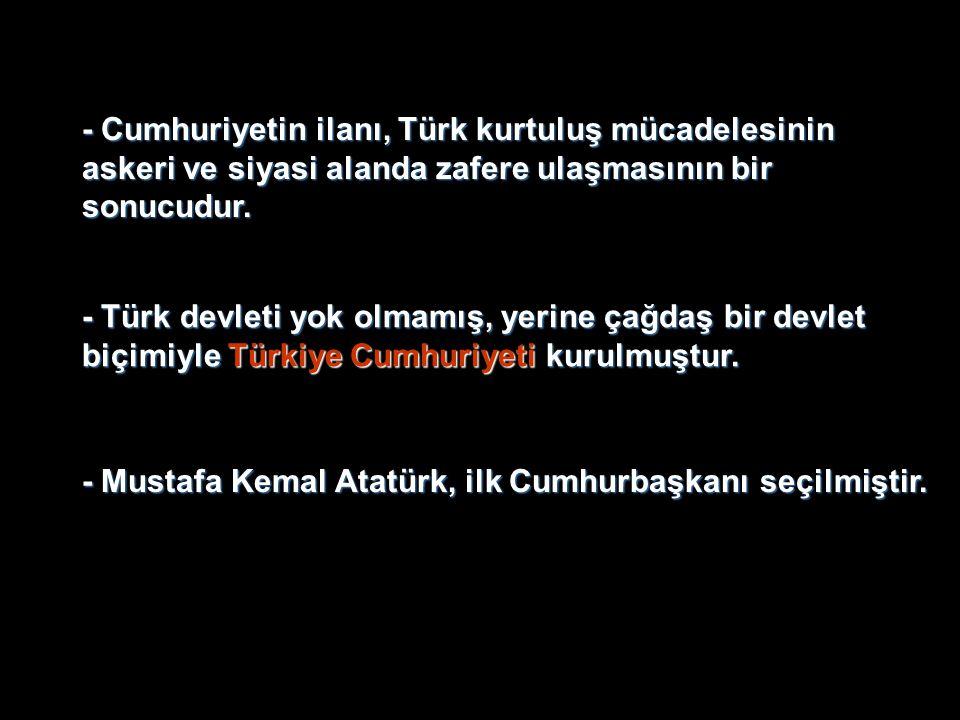 - Mustafa Kemal Atatürk, ilk Cumhurbaşkanı seçilmiştir. - Türk devleti yok olmamış, yerine çağdaş bir devlet biçimiyle Türkiye Cumhuriyeti kurulmuştur