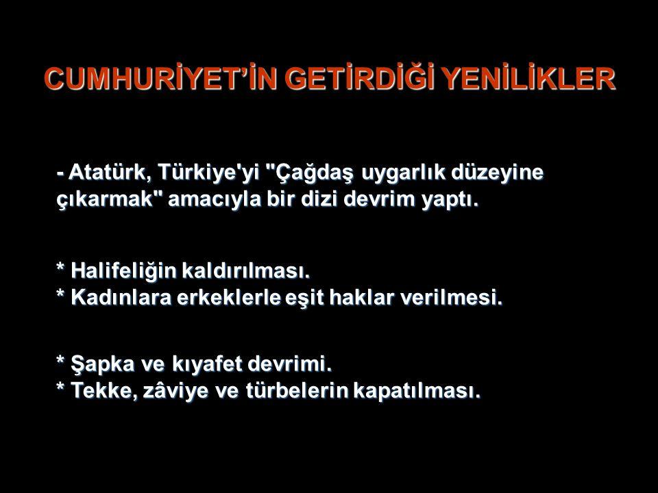CUMHURİYET'İN GETİRDİĞİ YENİLİKLER - Atatürk, Türkiye yi Çağdaş uygarlık düzeyine çıkarmak amacıyla bir dizi devrim yaptı.