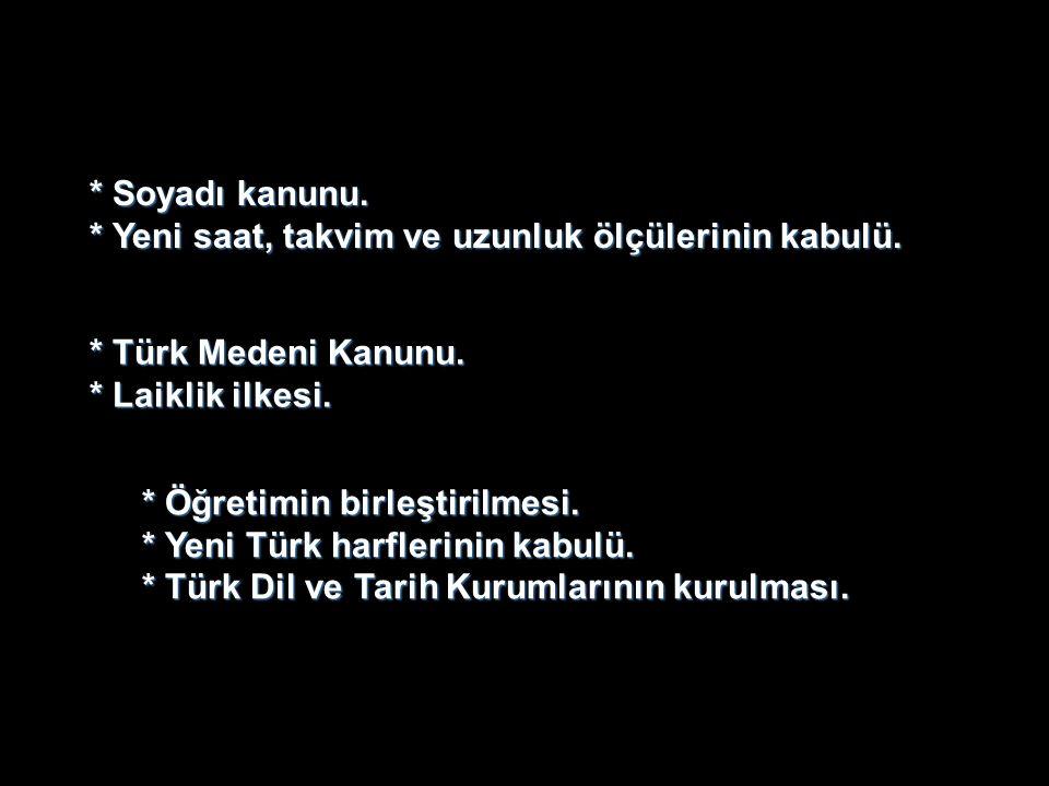 * Soyadı kanunu. * Yeni saat, takvim ve uzunluk ölçülerinin kabulü. * Türk Medeni Kanunu. * Laiklik ilkesi. * Öğretimin birleştirilmesi. * Yeni Türk h