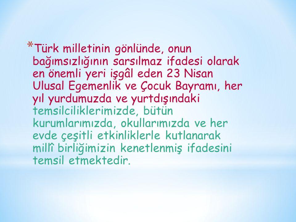 * Türk milletinin gönlünde, onun bağımsızlığının sarsılmaz ifadesi olarak en önemli yeri işgâl eden 23 Nisan Ulusal Egemenlik ve Çocuk Bayramı, her yı