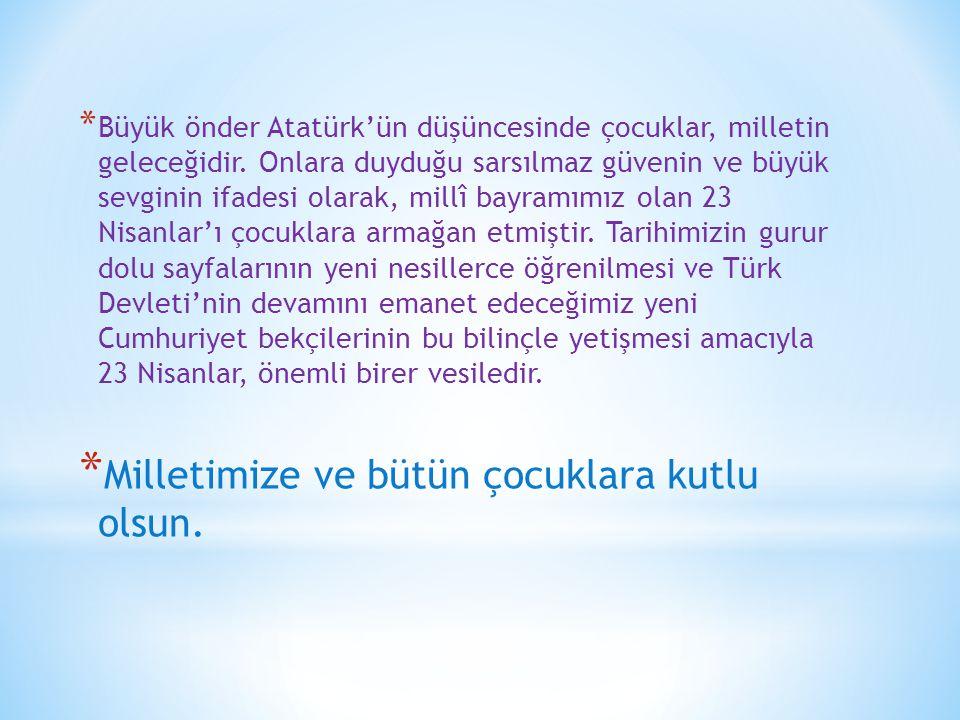 * Büyük önder Atatürk'ün düşüncesinde çocuklar, milletin geleceğidir. Onlara duyduğu sarsılmaz güvenin ve büyük sevginin ifadesi olarak, millî bayramı
