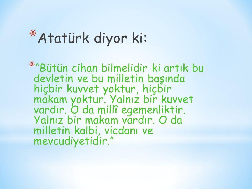 """* Atatürk diyor ki: * """"Bütün cihan bilmelidir ki artık bu devletin ve bu milletin başında hiçbir kuvvet yoktur, hiçbir makam yoktur. Yalnız bir kuvvet"""