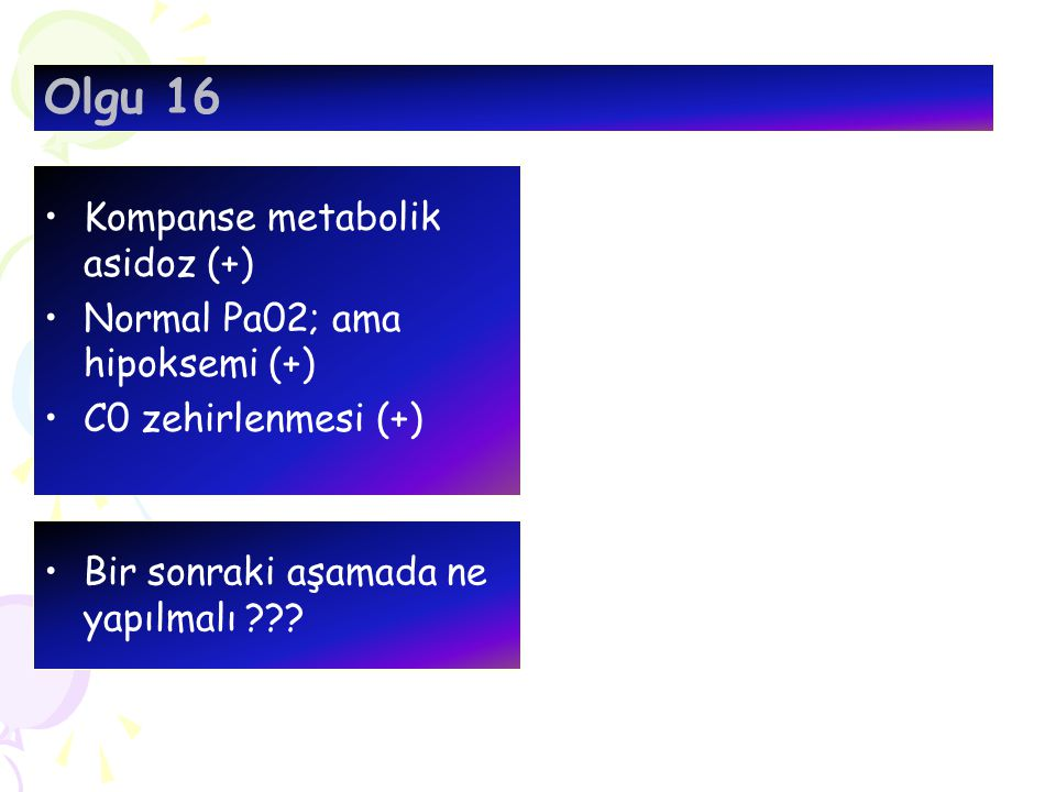 Kompanse metabolik asidoz (+) Normal Pa02; ama hipoksemi (+) C0 zehirlenmesi (+) Olgu 16 Bir sonraki aşamada ne yapılmalı ???